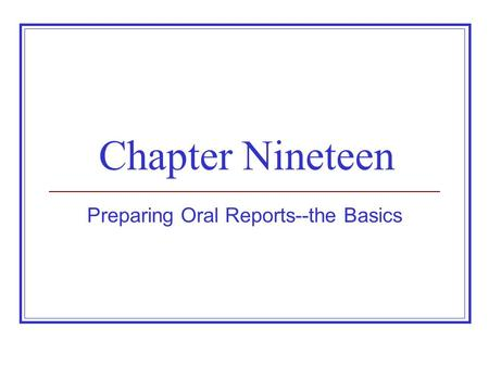 Chapter Nineteen Preparing Oral Reports--the Basics.