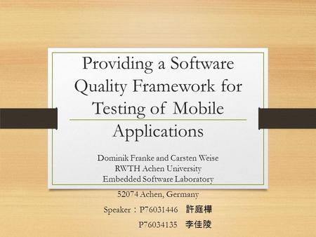 Providing a Software Quality Framework for Testing of Mobile Applications Dominik Franke and Carsten Weise RWTH Achen University Embedded Software Laboratory.