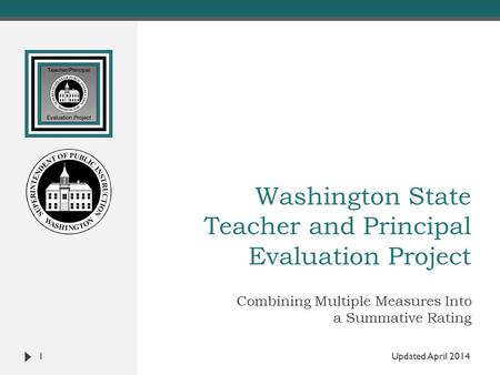 Washington State Teacher and Principal Evaluation Project Combining Multiple Measures Into a Summative Rating 1 Updated April 2014.