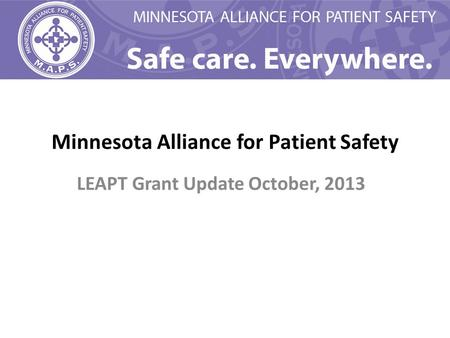 Minnesota Alliance for Patient Safety LEAPT Grant Update October, 2013.