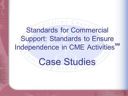 Standards for Commercial Support: Standards to Ensure Independence in CME Activities SM Case Studies.