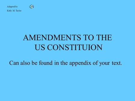 Adapted by Kelly M. Taylor AMENDMENTS TO THE US CONSTITUION Can also be found in the appendix of your text.