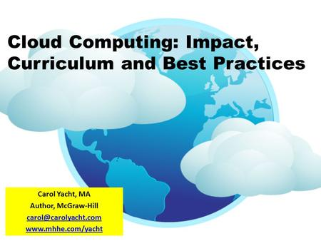 Cloud Computing: Impact, Curriculum and Best Practices Carol Yacht, MA Author, McGraw-Hill