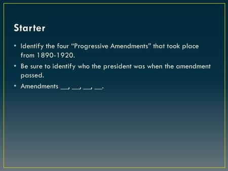 "Identify the four ""Progressive Amendments"" that took place from 1890-1920. Be sure to identify who the president was when the amendment passed. Amendments."