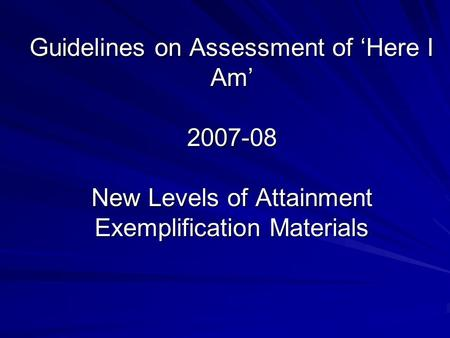 Guidelines on Assessment of 'Here I Am' 2007-08 New Levels of Attainment Exemplification Materials.