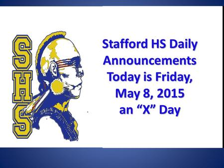 "Stafford HSDaily Announcements Today is Friday, May 8, 2015 Stafford HS Daily Announcements Today is Friday, May 8, 2015 an ""X"" Day."