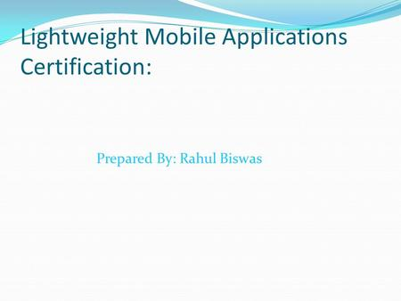 Lightweight Mobile Applications Certification: Prepared By: Rahul Biswas.