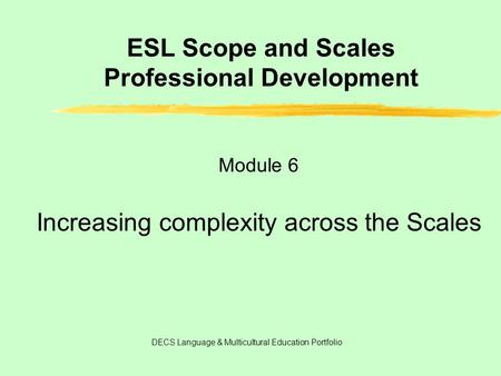 ESL Scope <strong>and</strong> Scales Professional Development Module 6 Increasing complexity across the Scales DECS Language & Multicultural Education Portfolio.