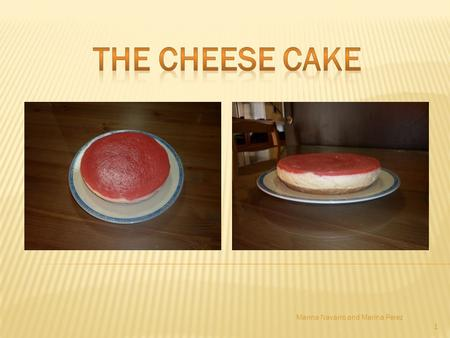 1 Marina Navarro and Marina Perez. 2 hello friends of the class, now we have to show you how to cook.... a cheese cake PREPARATION: