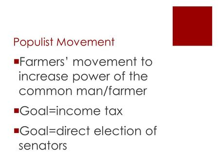 Populist Movement  Farmers' movement to increase power of the common man/farmer  Goal=income tax  Goal=direct election of senators.