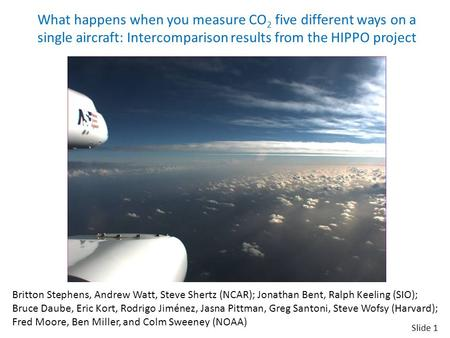 Slide 1 What happens when you measure CO 2 five different ways on a single aircraft: Intercomparison results from the HIPPO project Britton Stephens, Andrew.