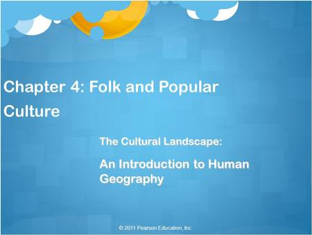 © 2011 Pearson Education, Inc. Chapter 4: Folk and Popular Culture The Cultural Landscape: An Introduction to Human Geography.