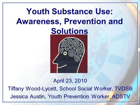 Youth Substance Use: Awareness, Prevention and Solutions April 23, 2010 Tiffany Wood-Lycett, School Social Worker, TVDSB Jessica Austin, Youth Prevention.