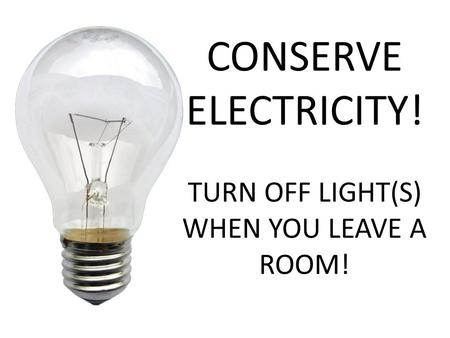CONSERVE ELECTRICITY! TURN OFF LIGHT(S) WHEN YOU LEAVE A ROOM!