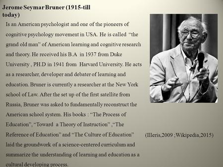 "Jerome Seymar Bruner (1915-till today) Is an American psychologist and one of the pioneers of cognitive psychology movement in USA. He is called ""the grand."