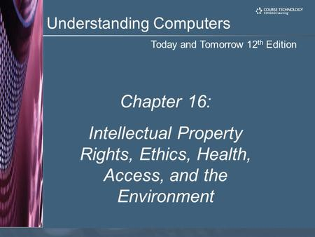 Today and Tomorrow 12 th Edition Understanding Computers Chapter 16: Intellectual Property Rights, Ethics, Health, Access, and the Environment.