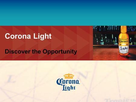 Corona Light Discover the Opportunity. 2 Corona Light Initiative Corona Light Focus Introduction State of the Industry Long Term Objective Account Segmentation.