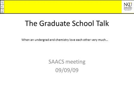 The Graduate School Talk SAACS meeting 09/09/09 When an undergrad and chemistry love each other very much…