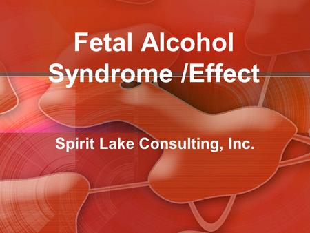 Fetal Alcohol Syndrome /Effect Spirit Lake Consulting, Inc.