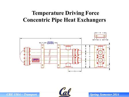 CBE 150A – Transport Spring Semester 2014 Temperature Driving Force Concentric Pipe Heat Exchangers.