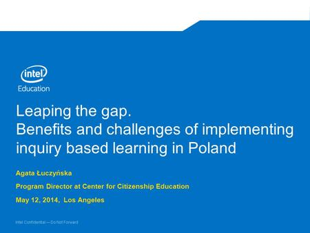 Intel Confidential — Do Not Forward Leaping the gap. Benefits and challenges of implementing inquiry based learning in Poland Agata Łuczyńska Program Director.