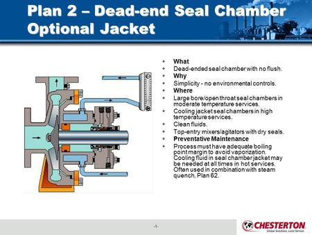 -1-  What  Dead-ended seal chamber with no flush.  Why  Simplicity - no environmental controls.  Where  Large bore/open throat seal chambers in moderate.