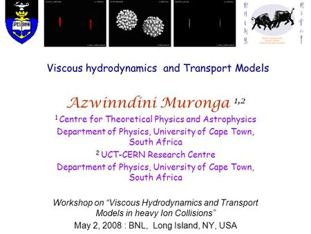 Viscous hydrodynamics and Transport Models Azwinndini Muronga 1,2 1 Centre for Theoretical Physics and Astrophysics Department of Physics, University of.