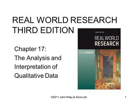REAL WORLD RESEARCH THIRD EDITION Chapter 17: The Analysis and Interpretation of Qualitative Data 1©2011 John Wiley & Sons Ltd.