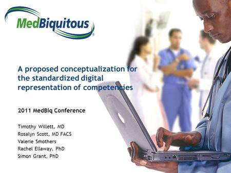 ® A proposed conceptualization for the standardized digital representation of competencies 2011 MedBiq Conference Timothy Willett, MD Rosalyn Scott, MD.