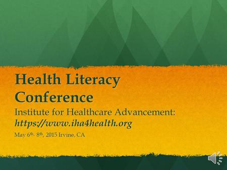Health Literacy Conference Institute for Healthcare Advancement: https://www.iha4health.org May 6 th - 8 th, 2015 Irvine, CA.