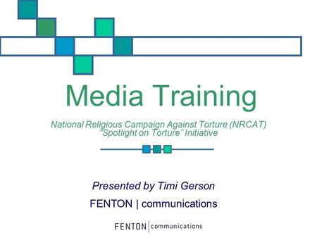 "Media Training National Religious Campaign Against Torture (NRCAT) ""Spotlight on Torture"" Initiative Presented by Timi Gerson FENTON 