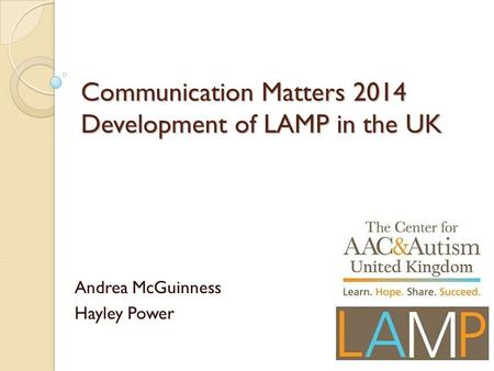 Communication Matters 2014 Development of LAMP in the UK Andrea McGuinness Hayley Power.