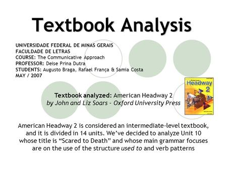 Textbook Analysis UNIVERSIDADE FEDERAL DE MINAS GERAIS FACULDADE DE LETRAS COURSE: The Communicative Approach PROFESSOR: Deise Prina Dutra STUDENTS: Augusto.