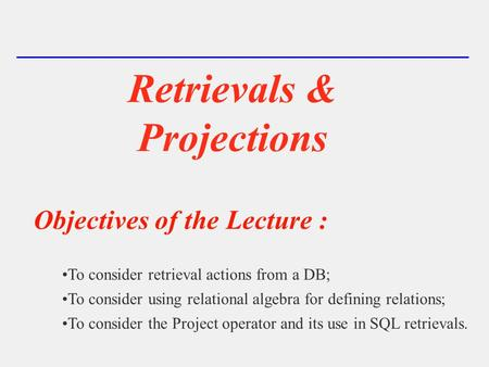Retrievals & Projections Objectives of the Lecture : To consider retrieval actions from a DB; To consider using relational algebra for defining relations;