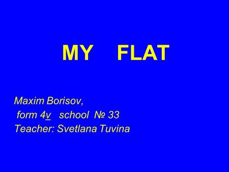 MY FLAT Maxim Borisov, form 4v school № 33 Teacher: Svetlana Tuvina.