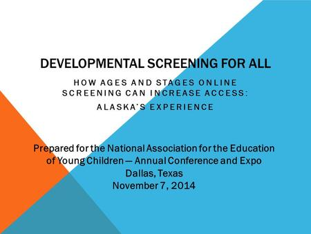 DEVELOPMENTAL SCREENING FOR ALL HOW AGES AND STAGES ONLINE SCREENING CAN INCREASE ACCESS: ALASKA'S EXPERIENCE Prepared for the National Association for.
