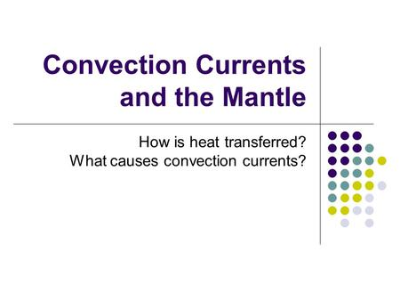 Convection Currents and the Mantle How is heat transferred? What causes convection currents?