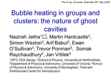 Bubble heating in groups and clusters: the nature of ghost cavities Nazirah Jetha 1, Martin Hardcastle 2, Simon Weston 2, Arif Babul 3, Ewan O'Sullivan.