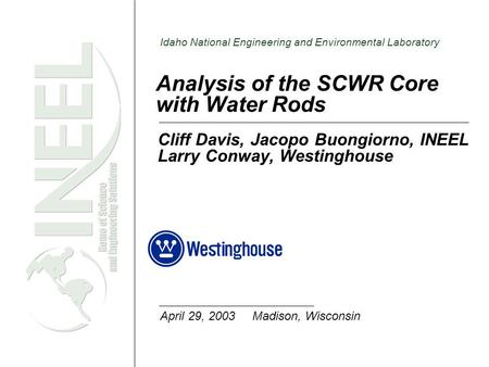 Idaho National Engineering and Environmental Laboratory Analysis of the SCWR Core with Water Rods Cliff Davis, Jacopo Buongiorno, INEEL Larry Conway, Westinghouse.