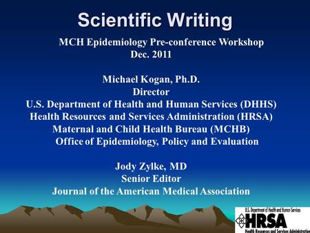 Scientific Writing MCH Epidemiology Pre-conference Workshop Dec. 2011 Michael Kogan, Ph.D. Director U.S. Department of Health and Human Services (DHHS)