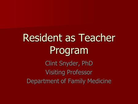 Resident as Teacher Program Clint Snyder, PhD Visiting Professor Department of Family Medicine.