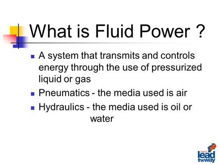 A system that transmits and controls energy through the use of pressurized liquid or gas Pneumatics - the media used is air Hydraulics - the media used.