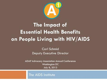 The AIDS Institute The Impact of Essential Health Benefits on People Living with HIV/AIDS Carl Schmid Deputy Executive Director ADAP Advocacy Association.