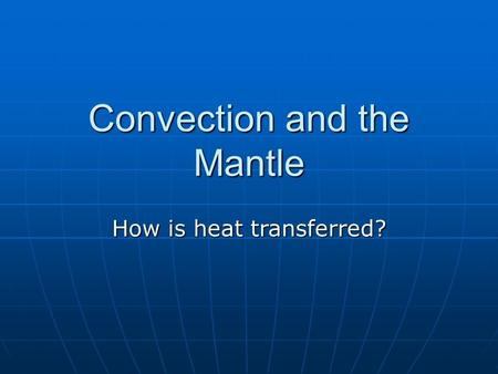 Convection and the Mantle How is heat transferred?