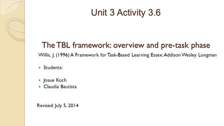 Unit 3 Activity 3.6 The TBL framework: overview and pre-task phase Willis, J. (1996) A Framework for Task-Based Learning Essex: Addison Wesley Longman.