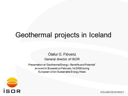 "ICELAND GEOSURVEY Geothermal projects in Iceland Ólafur G. Flóvenz General director of ISOR Presentation at ""Geothermal Energy - Benefits and Potential"""