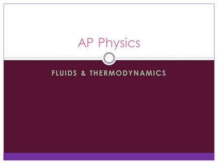 FLUIDS & THERMODYNAMICS AP Physics. Fluids Fluids are substances that can flow, such as liquids and gases, and even some solids  We'll just talk about.