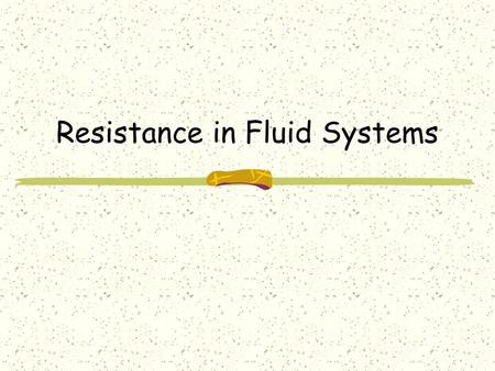 Resistance in Fluid Systems. Objectives Define drag Explain the difference between laminar and turbulent flow. Explain the difference between frictional.