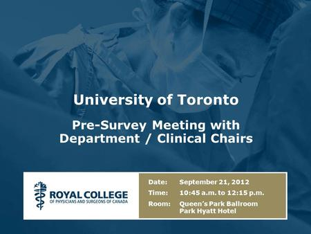 University of Toronto Pre-Survey Meeting with Department / Clinical Chairs Date: September 21, 2012 Time: 10:45 a.m. to 12:15 p.m. Room: Queen's Park Ballroom.