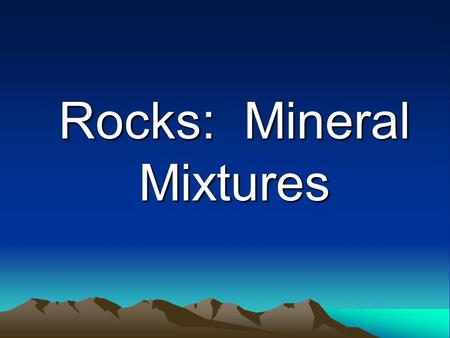 Rocks: Mineral Mixtures. What exactly is rock? A solid mixture of minerals, shells, bones, leaves, stems and other remains of living things.